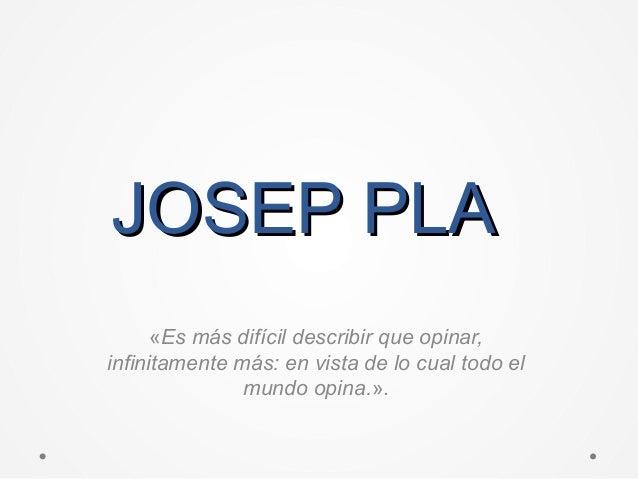 JOSEP PLAJOSEP PLA «Es más difícil describir que opinar, infinitamente más: en vista de lo cual todo el mundo opina.».