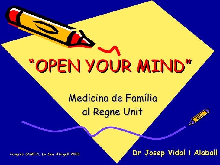 """"""" OPEN YOUR MIND"""" Medicina de Família al Regne Unit Dr Josep Vidal i Alaball Congrés SCMFiC. La Seu d'Urgell 2005"""