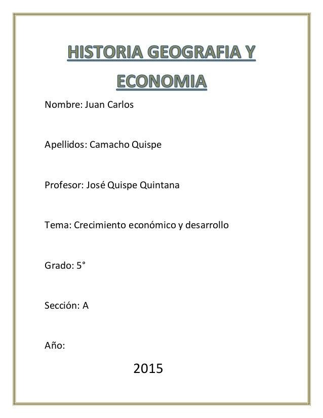 Nombre: Juan Carlos Apellidos: Camacho Quispe Profesor: José Quispe Quintana Tema: Crecimiento económico y desarrollo Grad...