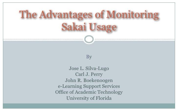 The Advantages of Monitoring        Sakai Usage                    By              Jose L. Silva-Lugo                 Carl...