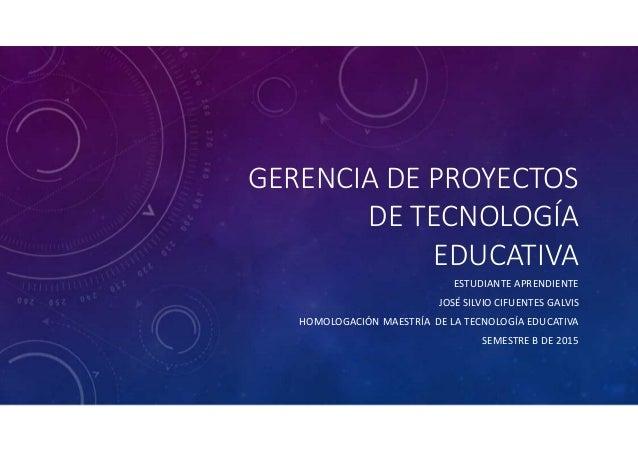 GERENCIA DE PROYECTOS DE TECNOLOGÍA EDUCATIVA ESTUDIANTE APRENDIENTE JOSÉ SILVIO CIFUENTES GALVIS HOMOLOGACIÓN MAESTRÍA DE...