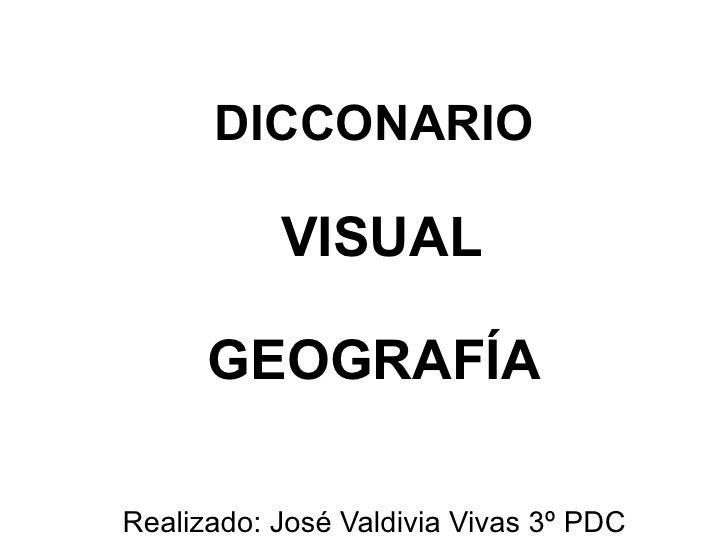 DICCONARIO VISUAL GEOGRAFÍA Realizado: José Valdivia Vivas 3º PDC