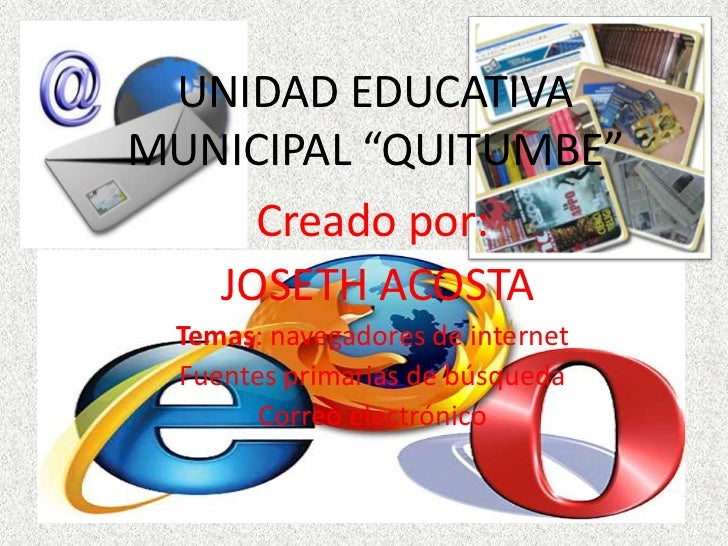 """UNIDAD EDUCATIVAMUNICIPAL """"QUITUMBE""""     Creado por:   JOSETH ACOSTA Temas: navegadores de internet Fuentes primarias de b..."""