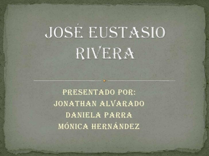 José Eustasio Rivera<br />Presentado Por: <br />Jonathan Alvarado <br />Daniela Parra<br />Mónica Hernández <br />