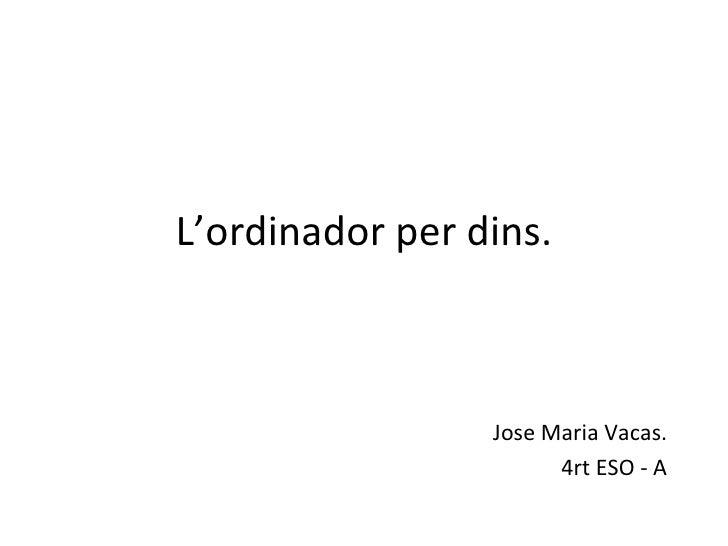 L'ordinador per dins.                 Jose Maria Vacas.                       4rt ESO - A