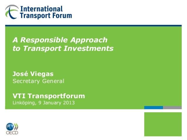A Responsible Approachto Transport InvestmentsJosé ViegasSecretary GeneralVTI TransportforumLinköping, 9 January 2013