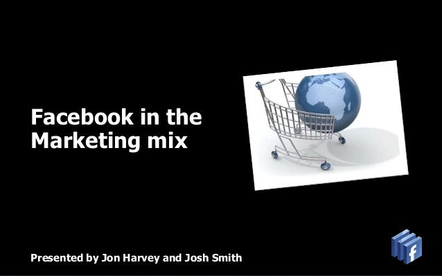 Facebook in theMarketing mixPresented by Jon Harvey and Josh Smith