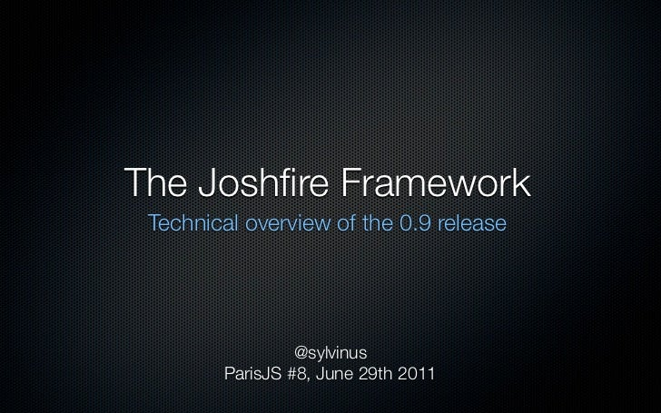 The Joshfire Framework Technical overview of the 0.9 release                 @sylvinus        ParisJS #8, June 29th 2011