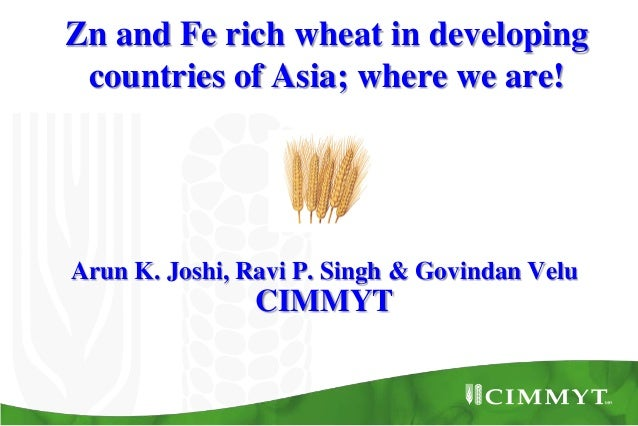 Arun K. Joshi, Ravi P. Singh & Govindan Velu CIMMYT Zn and Fe rich wheat in developing countries of Asia; where we are!