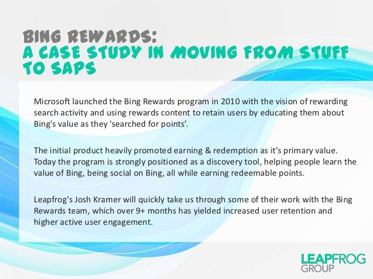 BING REWARDS:A CASE STUDY IN MOVING FROM STUFFTO SAPS Microsoft launched the Bing Rewards program in 2010 with the vision ...