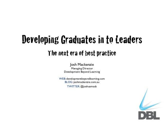 Developing Graduates in to Leaders The next era of best practice Josh Mackenzie Managing Director Development Beyond Learn...