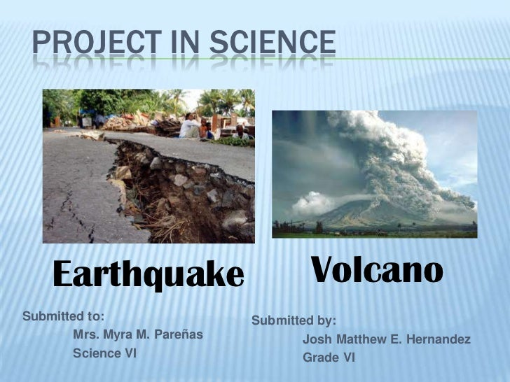 PROJECT IN SCIENCE    Earthquake                        VolcanoSubmitted to:                 Submitted by:       Mrs. Myra...