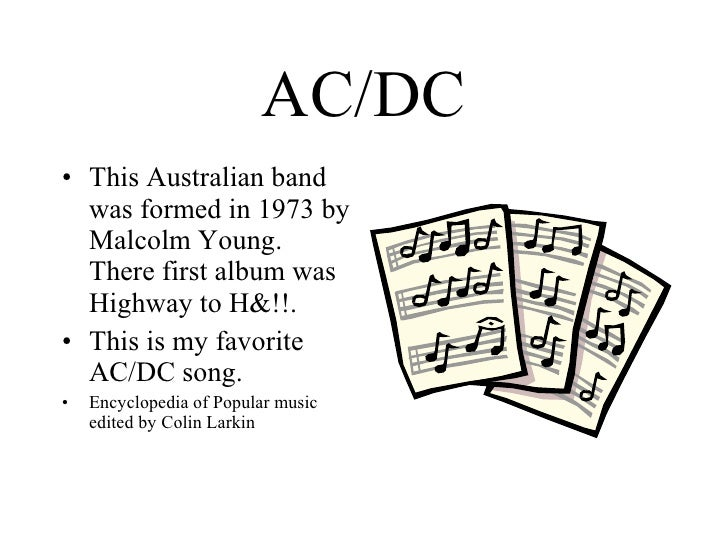 AC/DC <ul><li>This Australian band was formed in 1973 by Malcolm Young. There first album was Highway to H&!!. </li></ul><...