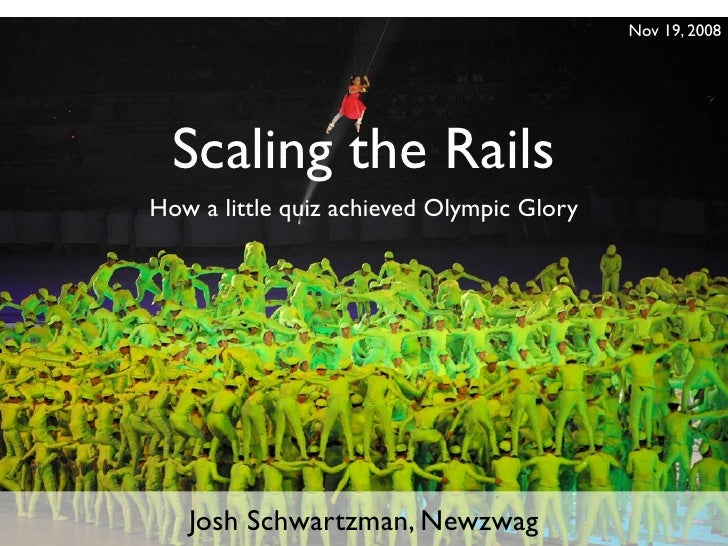 Nov 19, 2008       Scaling the Rails How a little quiz achieved Olympic Glory        Josh Schwartzman, Newzwag