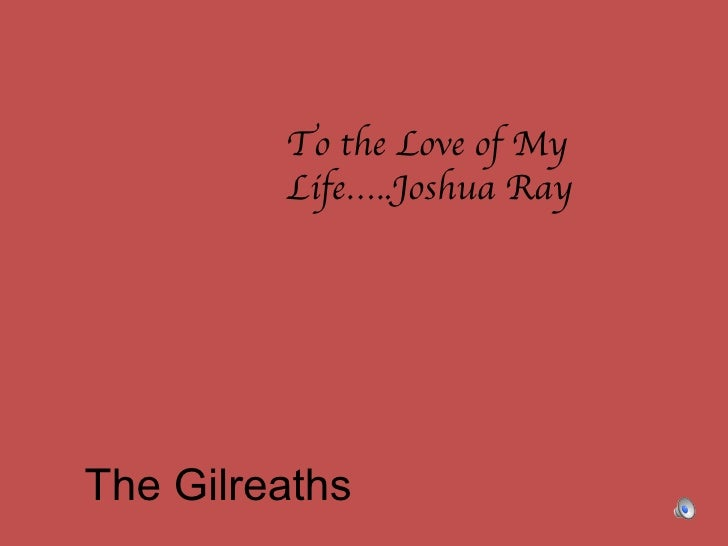 The Gilreaths To the Love of My Life…..Joshua Ray