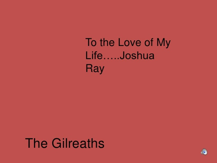 To the Love of My Life…..Joshua Ray<br />The Gilreaths<br />