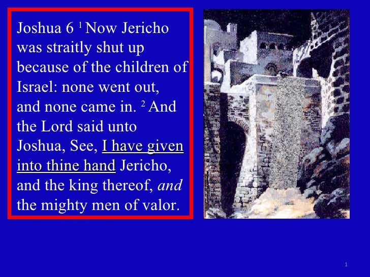 Joshua 6  1  Now Jericho was straitly shut up because of the children of Israel: none went out, and none came in.  2  And ...