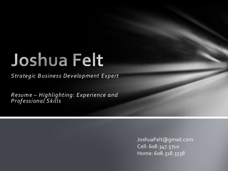 Strategic Business Development Expert<br />Resume – Highlighting: Experience and Professional Skills<br />Joshua Felt<br /...