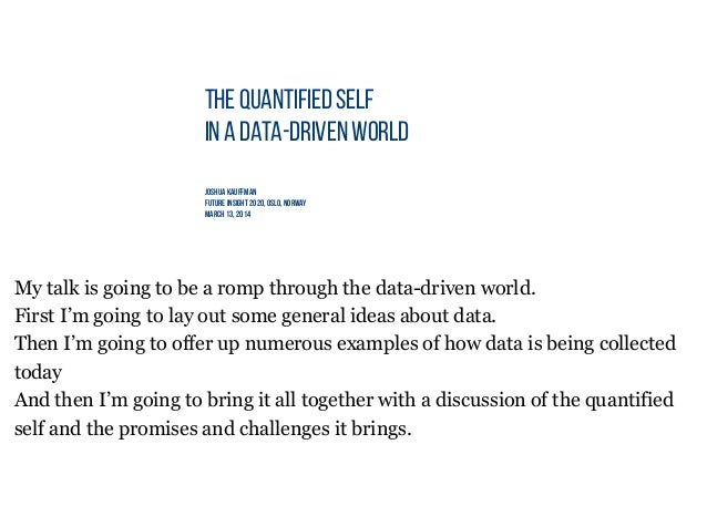 THE QUANTIFIED SELF IN A DATA-DRIVEN WORLD Joshua Kauffman Future insight 2020, Oslo, norway March 13, 2014 My talk is goi...