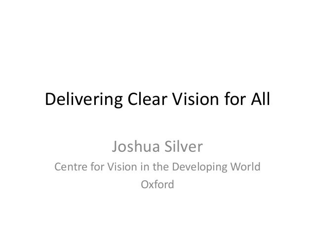 Delivering Clear Vision for All Joshua Silver Centre for Vision in the Developing World Oxford