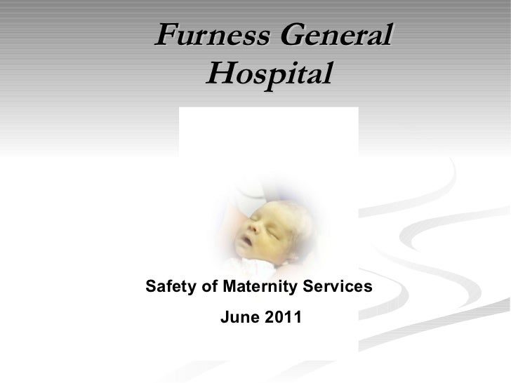 Furness General Hospital  Safety of Maternity Services  June 2011