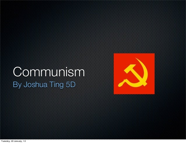 Communism          By Joshua Ting 5DTuesday, 22 January, 13