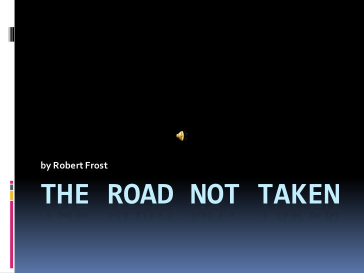 by Robert FrostTHE ROAD NOT TAKEN