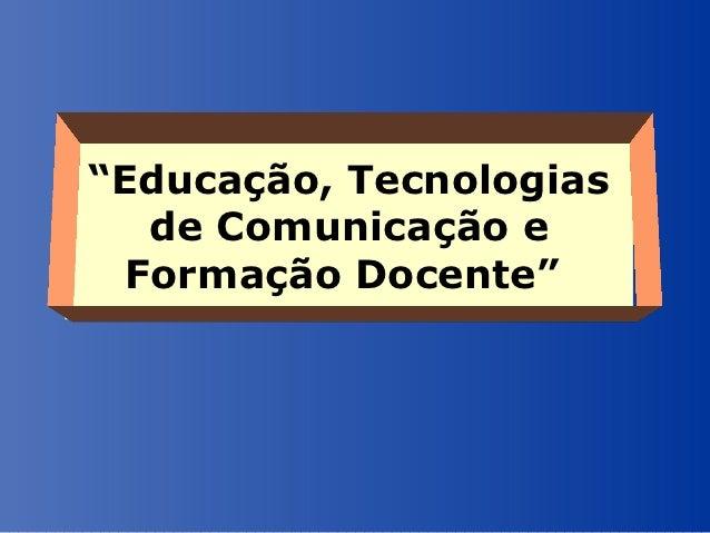 """""""Educação, Tecnologias   de Comunicação e  Formação Docente"""""""