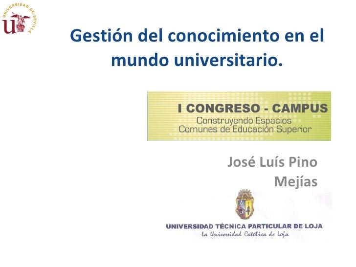 Gestión del conocimiento en el mundo universitario. José Luís Pino Mejías 26 de noviembre de 2009 I Congreso Campus.  José...