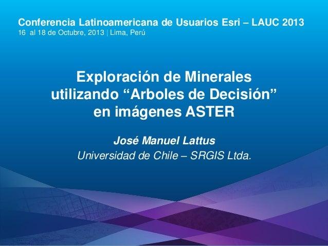 Conferencia Latinoamericana de Usuarios Esri – LAUC 2013 16 al 18 de Octubre, 2013 | Lima, Perú  Exploración de Minerales ...