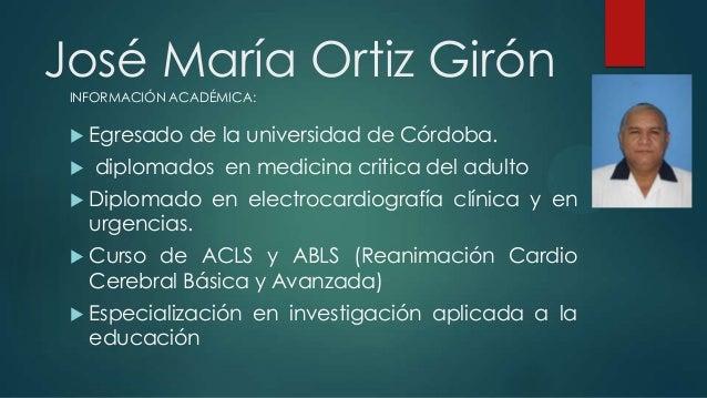 José María Ortiz Girón  Egresado de la universidad de Córdoba.  diplomados en medicina critica del adulto  Diplomado en...