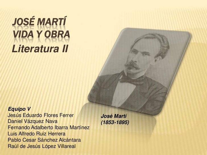 JOSÉ MARTÍ VIDA Y OBRA Literatura IIEquipo VJesús Eduardo Flores Ferrer          José MartíDaniel Vázquez Nava            ...