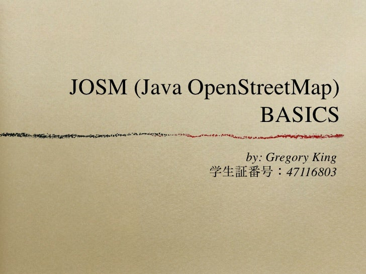 JOSM (Java OpenStreetMap)                 BASICS               by: Gregory King            学生証番号:47116803