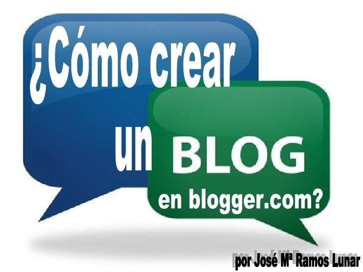 ¿Cómo crear  un  en blogger.com? por José Mª Ramos Lunar