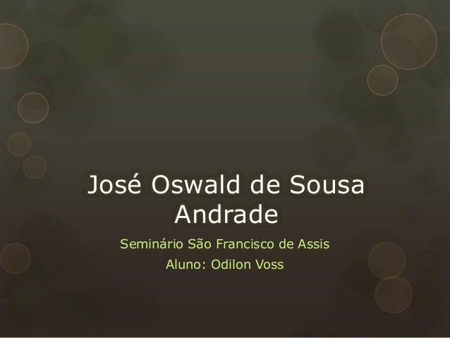José Oswald de Sousa Andrade Seminário São Francisco de Assis Aluno: Odilon Voss