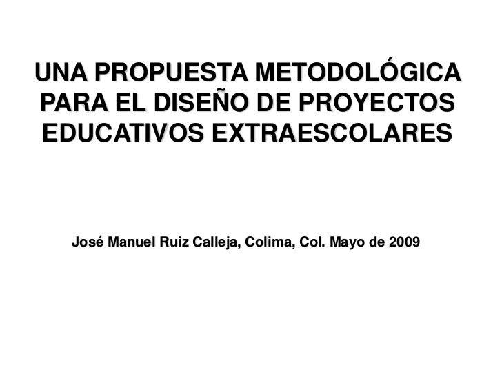 UNA PROPUESTA METODOLÓGICA PARA EL DISEÑO DE PROYECTOS EDUCATIVOS EXTRAESCOLARES      José Manuel Ruiz Calleja, Colima, Co...
