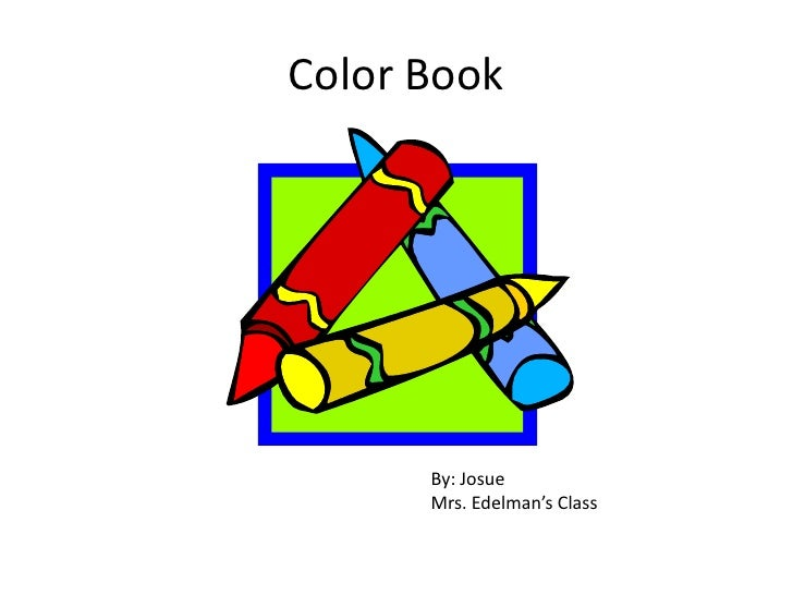 Color Book<br />By: Josue<br />Mrs. Edelman's Class<br />