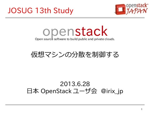 1 2013.6.28 日本 OpenStack ユーザ会 @irix_jp openstackOpen source software to build public and private clouds. JOSUG 13th Study ...