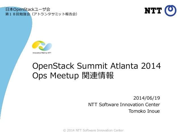 © 2014 NTT Software Innovation Center OpenStack Summit Atlanta 2014 Ops Meetup 関連情報 2014/06/19 NTT Software Innovation Cen...