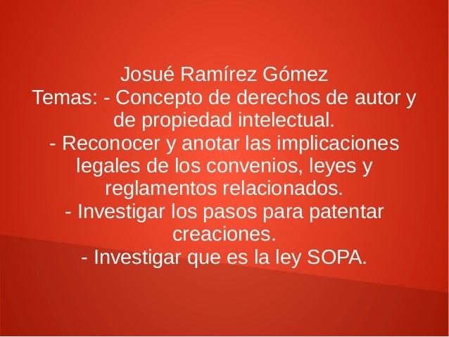 Josué Ramírez Gómez Temas: - Concepto de derechos de autor y de propiedad intelectual. - Reconocer y anotar las implicacio...