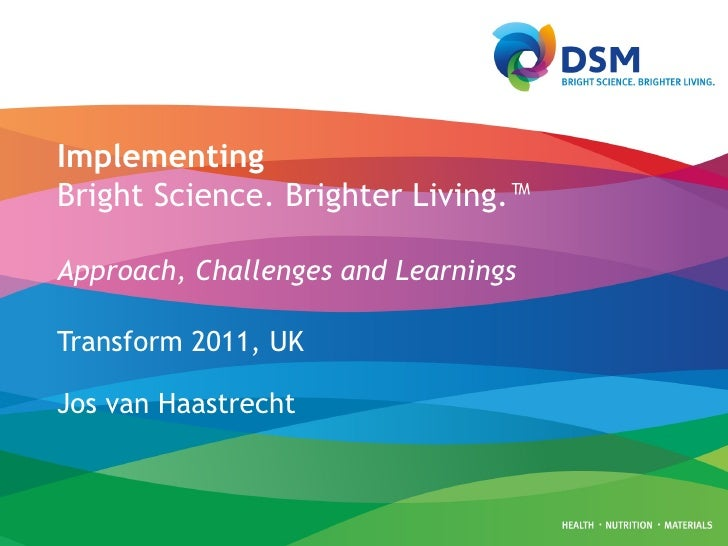 Implementing Bright Science. Brighter Living.™   Approach, Challenges and Learnings Transform 2011, UK Jos van Haastrecht