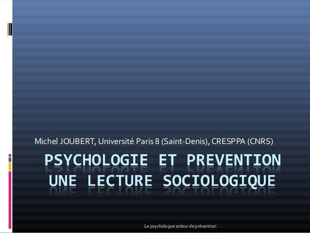 Michel JOUBERT, Université Paris 8 (Saint-Denis), CRESPPA (CNRS) Le psychologue acteur de prévention