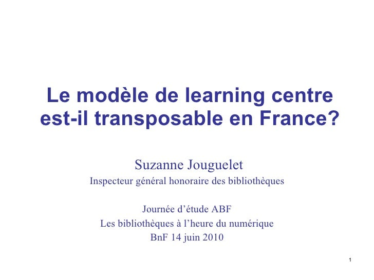 Le modèle de l earning  centre est-il transposable en France? Suzanne Jouguelet Inspecteur général honoraire des bibliothè...