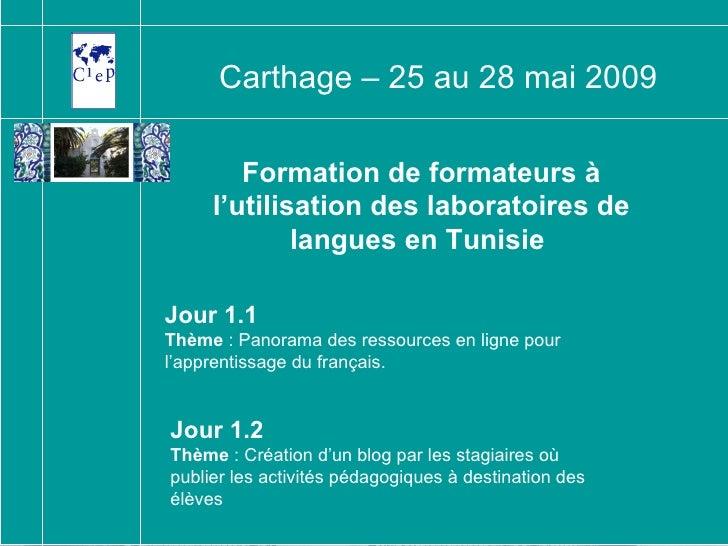 Formation de formateurs à l'utilisation des laboratoires de langues en Tunisie   Carthage – 25 au 28 mai 2009 Jour 1.1 Thè...
