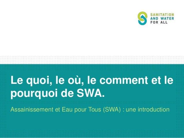 Le quoi, le où, le comment et le pourquoi de SWA. Assainissement et Eau pour Tous (SWA) : une introduction