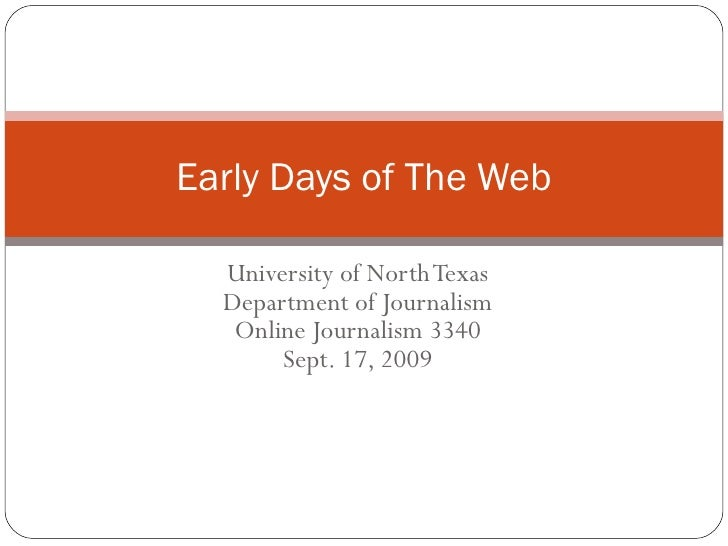 University of North Texas Department of Journalism Online Journalism 3340 Sept. 17, 2009 Early Days of The Web