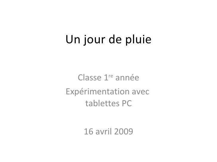 Un jour de pluie Classe 1 re  année Expérimentation avec  tablettes PC 16 avril 2009