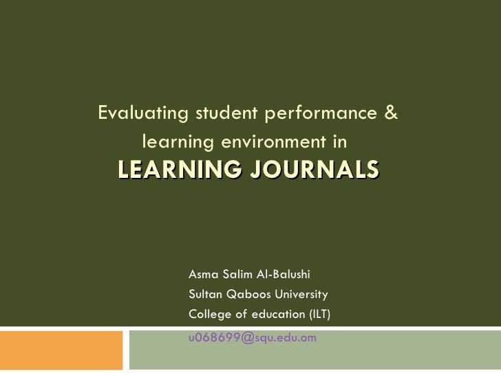 Evaluating student performance & learning environment in   LEARNING JOURNALS Asma Salim Al-Balushi Sultan Qaboos Universit...