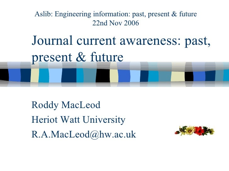 Journal current awareness: past, present & future Roddy MacLeod Heriot Watt University [email_address] Aslib: Engineering ...