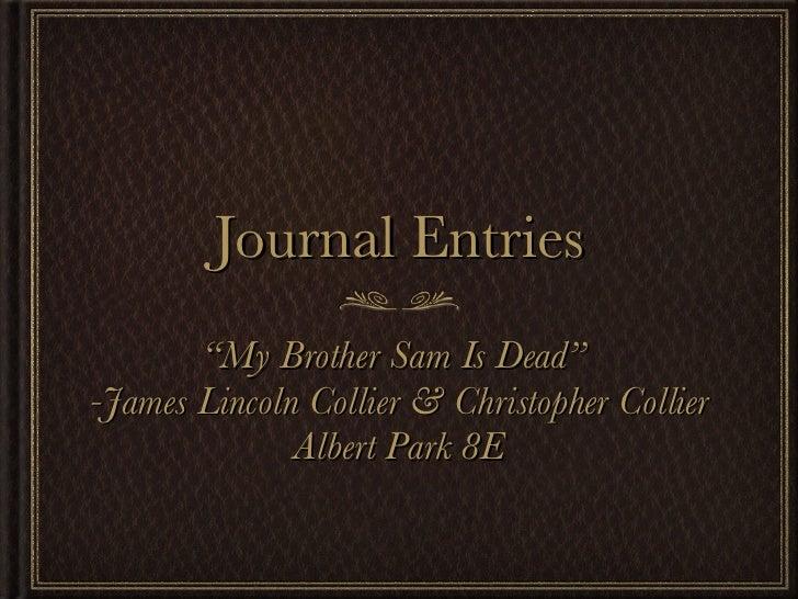 "Journal Entries <ul><li>""My Brother Sam Is Dead""  </li></ul><ul><li>-James Lincoln Collier & Christopher Collier </li></ul..."